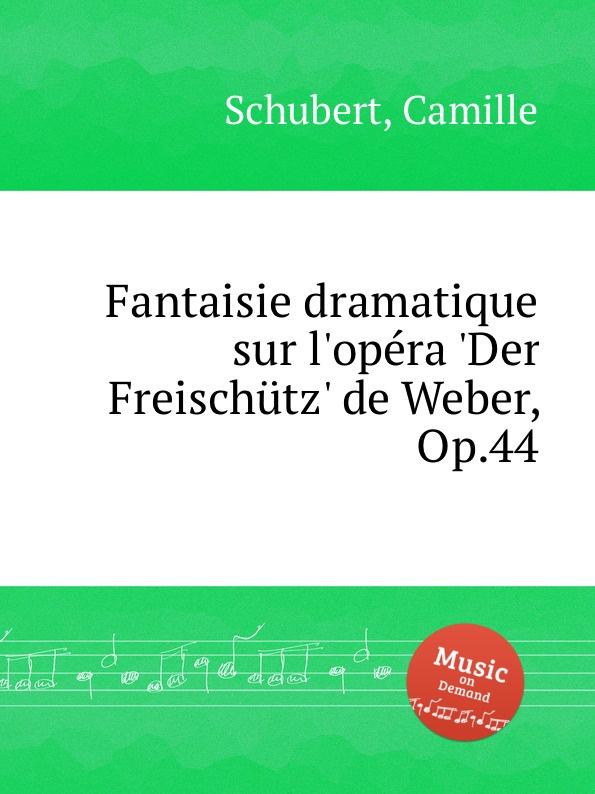 C. Schubert Fantaisie dramatique sur l.opеra .Der Freischutz. de Weber, Op.44 th boehm fantasie sur un air de f schubert op 21
