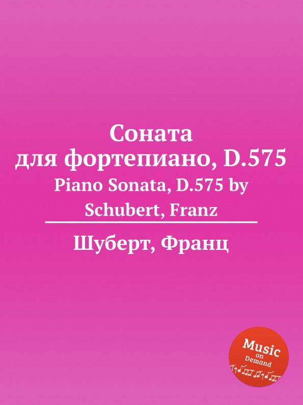 Ф. Шуберт Соната для фортепиано, D.575 ф шуберт соната для фортепиано d 894