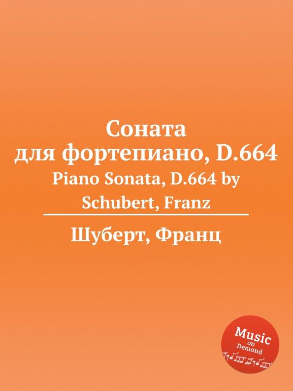 Ф. Шуберт Соната для фортепиано, D.664 ф шуберт соната для фортепиано d 894