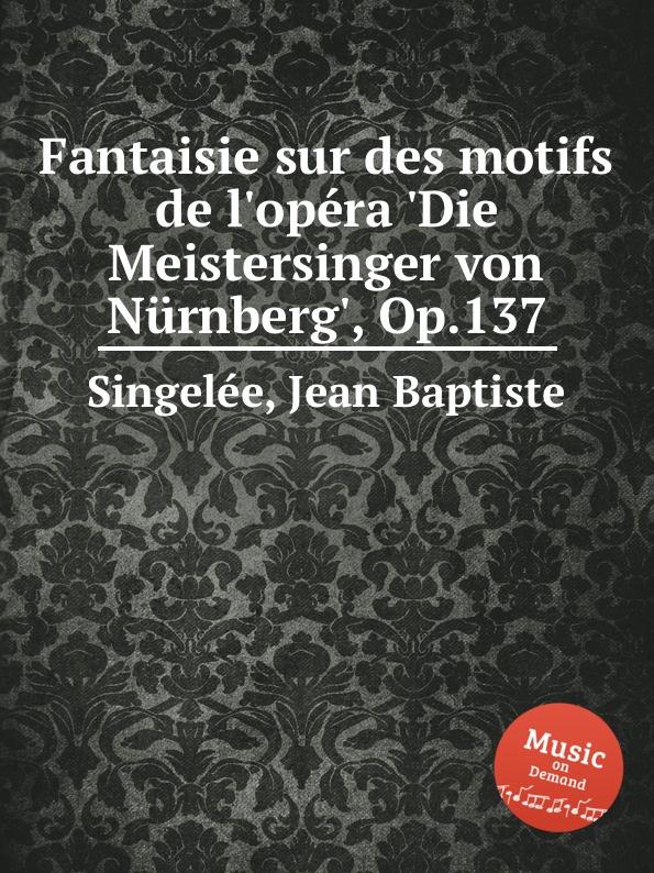 J.B. Singelеe Fantaisie sur des motifs de l.opеra .Die Meistersinger von Nurnberg., Op.137 m carcassi fantaisie sur les motifs du serment op 45