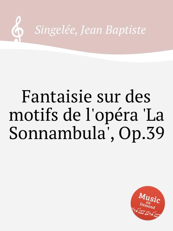 лучшая цена J.B. Singelеe Fantaisie sur des motifs de l.opеra .La Sonnambula., Op.39