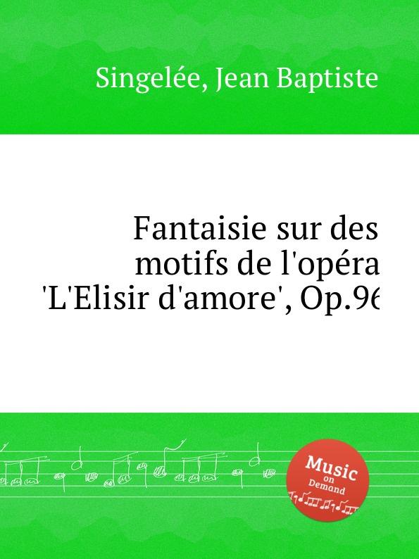 J.B. Singelеe Fantaisie sur des motifs de l.opеra .L.Elisir d.amore., Op.96 m carcassi fantaisie sur les motifs du serment op 45