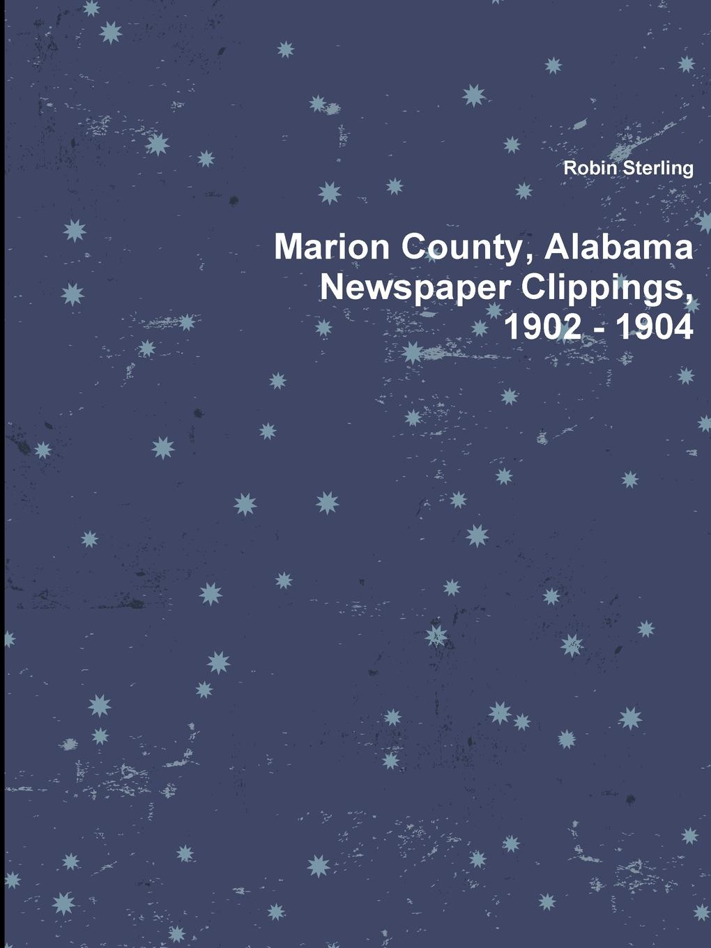 Robin Sterling Marion County, Alabama Newspaper Clippings, 1902 - 1904 edward hasted the history and topographical survey of the county of kent volume xii