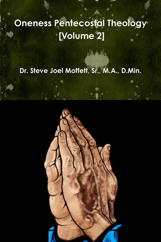 Sr. M.A. D.Min. Dr. Steve Jo Moffett Oneness Pentecostal Theology (Volume 2) harry herman six principles of the doctrine of christ foundation for pentecostal apostolic faith