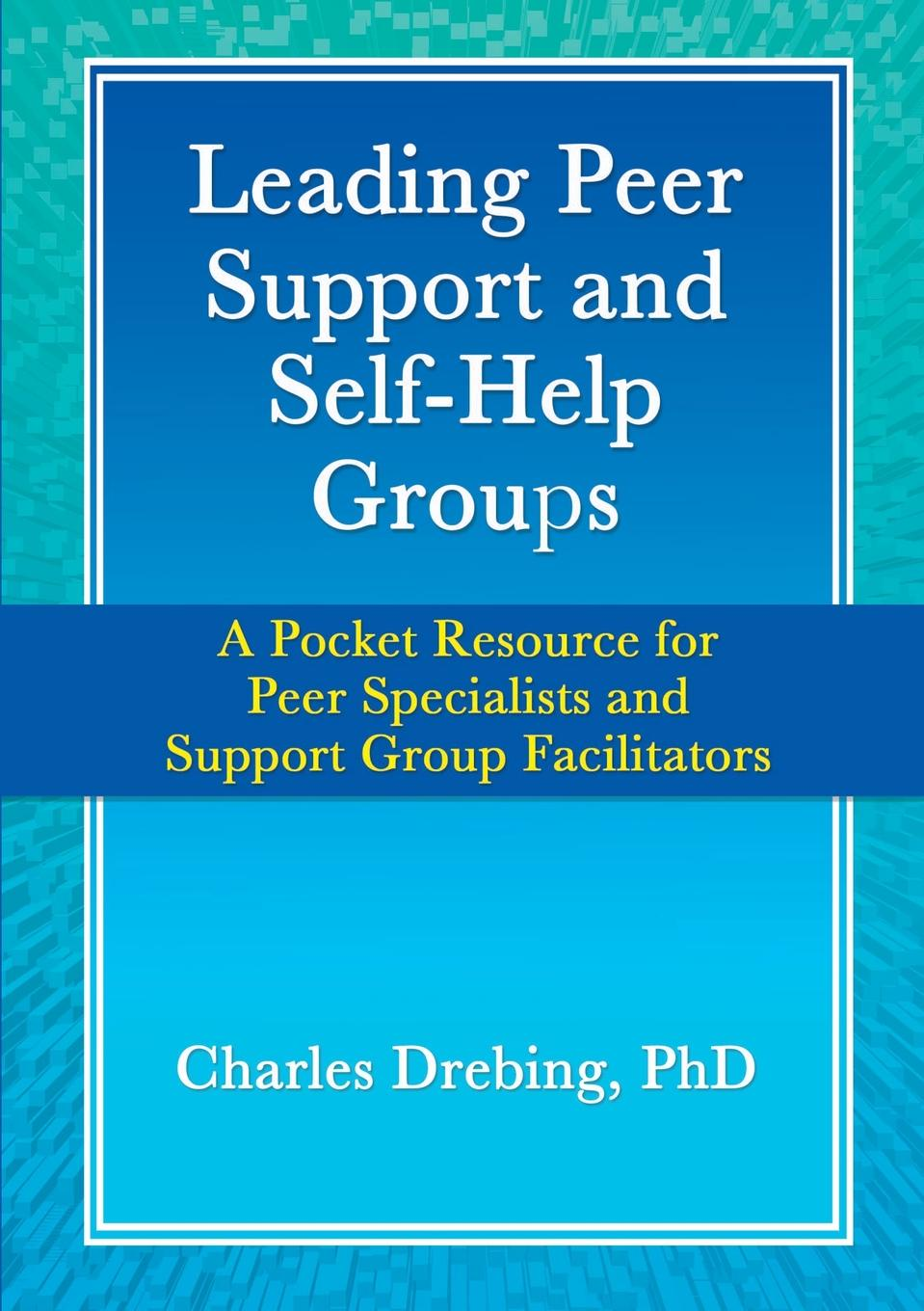 Charles Drebing Leading Peer Support and Self-Help Groups. A Pocket Resource for Peer Specialists and Support Group Facilitators недорго, оригинальная цена