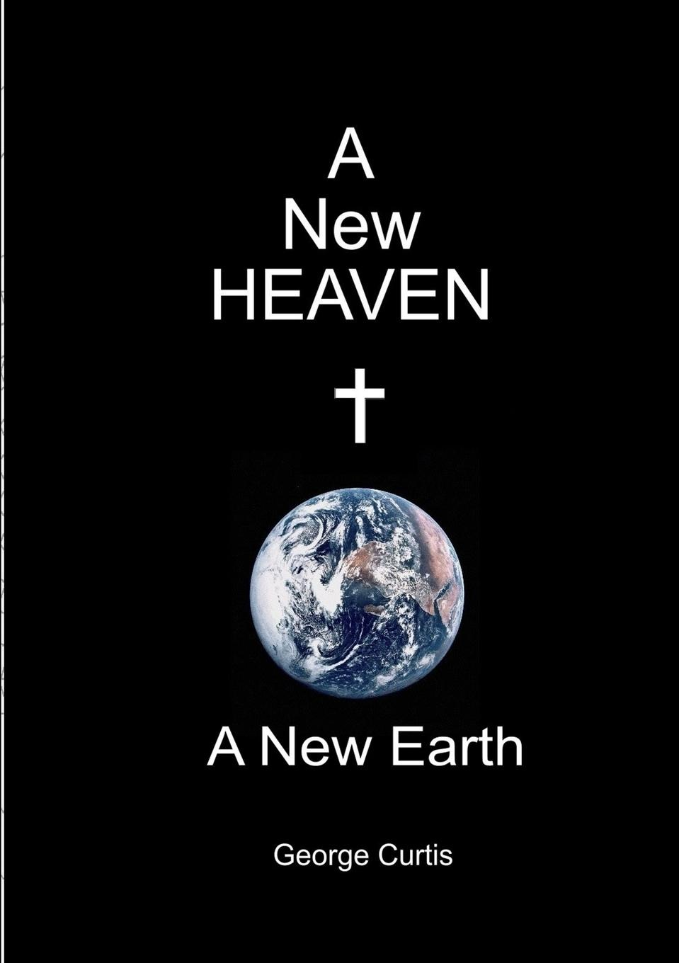 George Curtis A New Heaven a New Earth the book of heaven