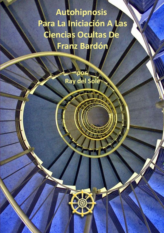 Ray del Sole Autohipnosis Para La Iniciaci-n A Las Ciencias Ocultas De Franz Bard-n