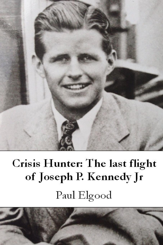 Paul Elgood Crisis Hunter. The Last Flight of Joseph P. Kennedy Jr john f kennedy