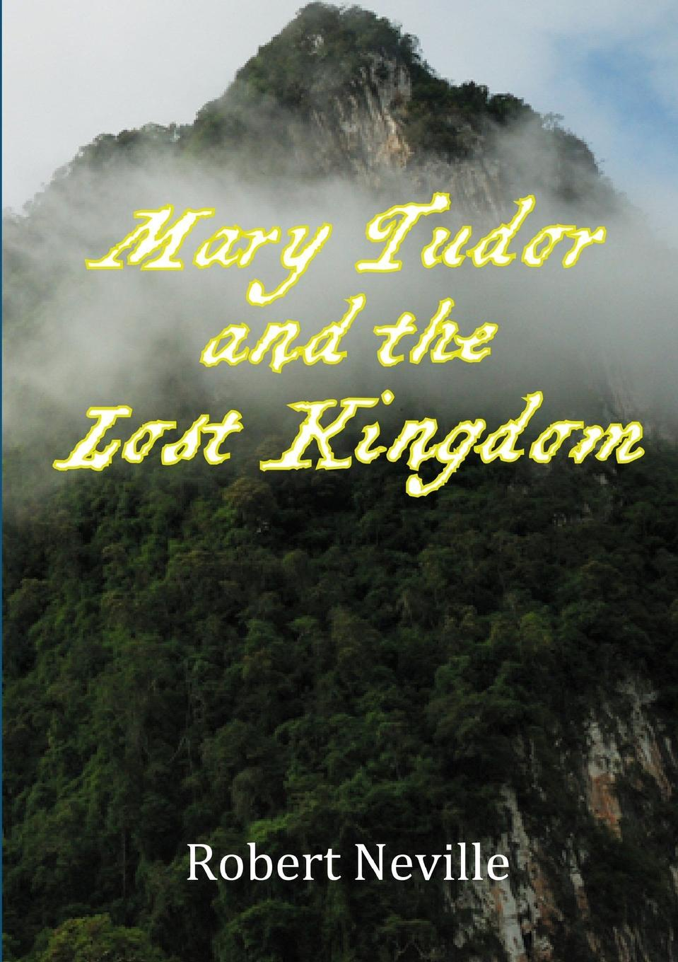 Robert Neville Mary Tudor and the Lost Kingdom sheridan hay the secret of lost things