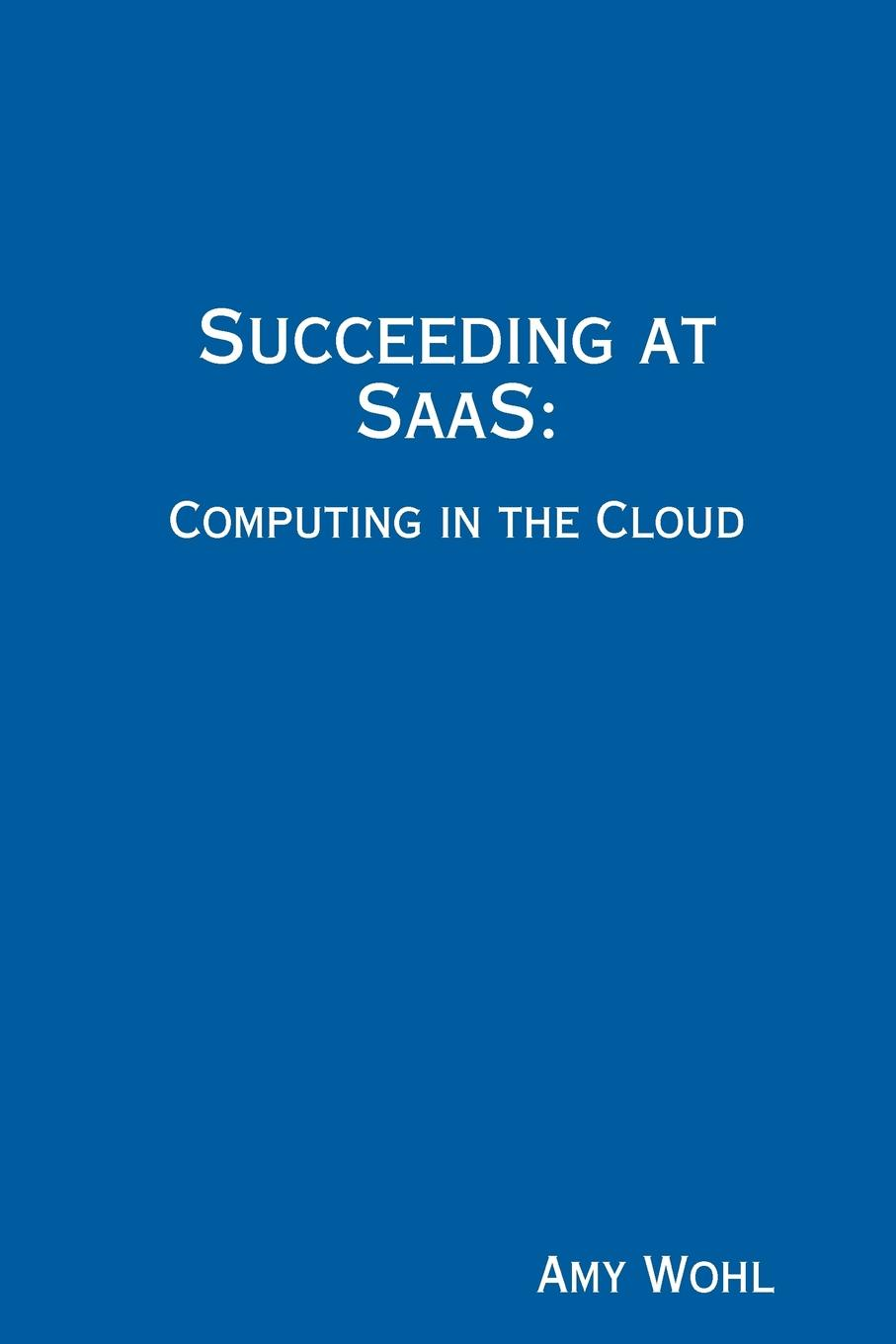 Amy Wohl Succeeding at SaaS. Computing in the Cloud bubendorfer kris market oriented grid and utility computing