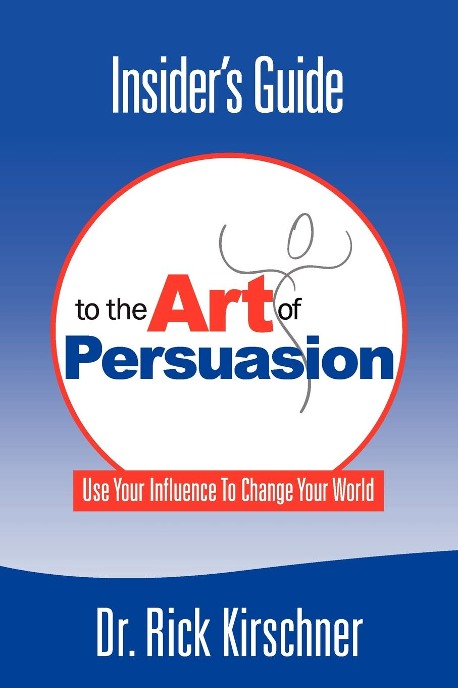Rick Kirschner Insider.s Guide to the Art of Persuasion dave lakhani subliminal persuasion influence