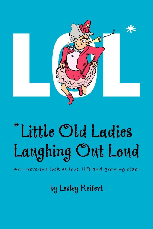 Lesley Reifert LOL. .Little Old Ladies, Laughing Out Loud lesley reifert lol little old ladies laughing out loud
