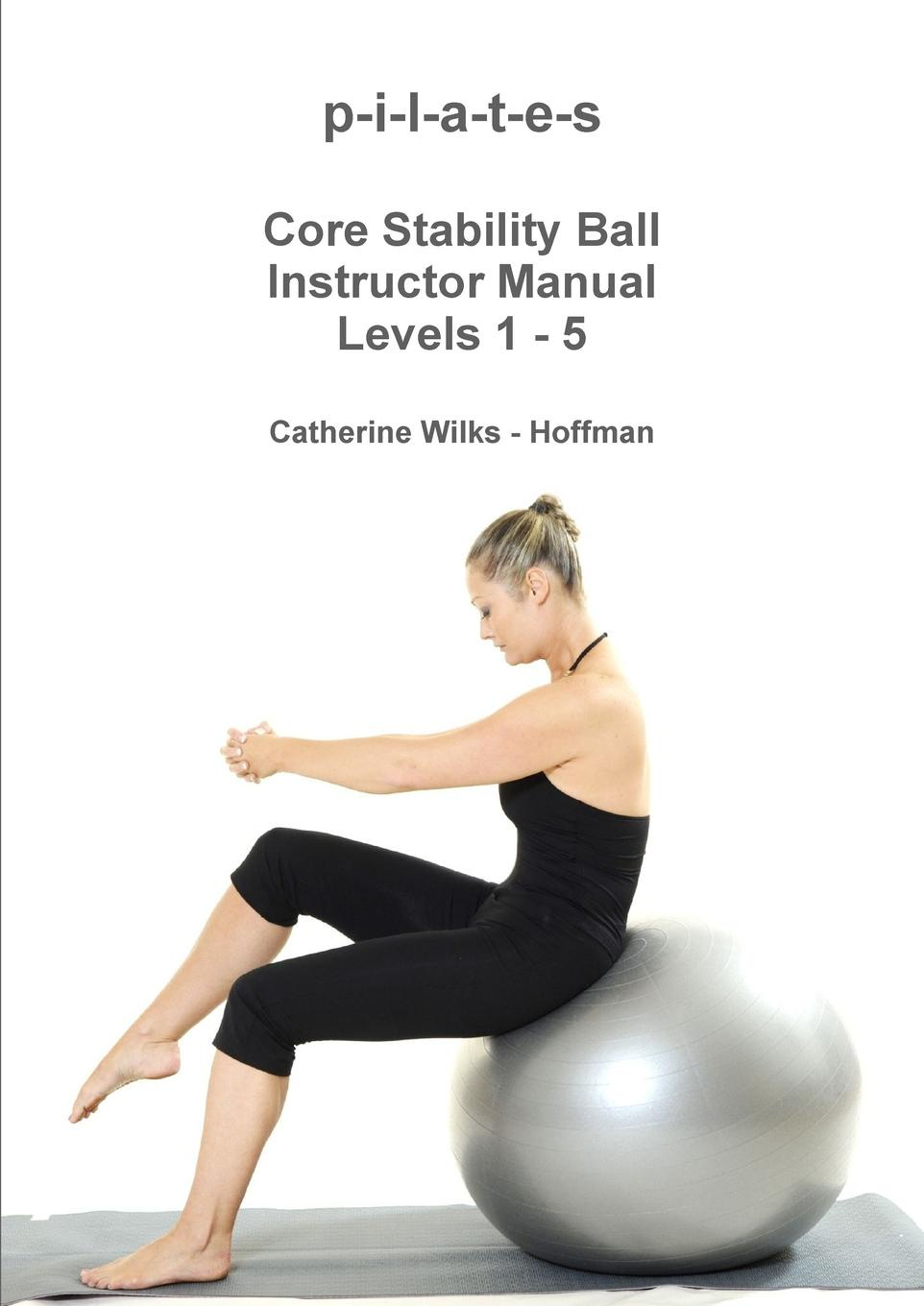 Catherine Wilks - Hoffman p-i-l-a-t-e-s Core Stability Ball Instructor Manual Levels 1 5