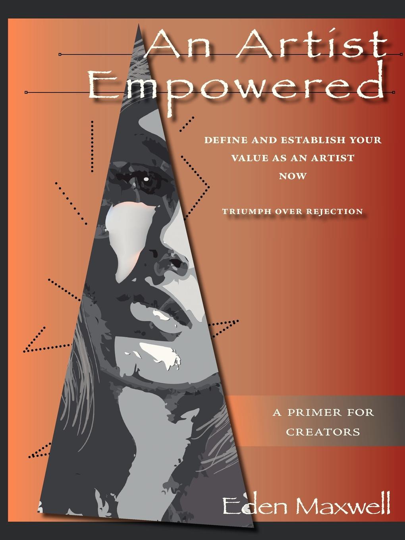 Eden Maxwell An Artist Empowered. Define and Establish Your Value as an Artist-Now anne villanova the lasting spring break