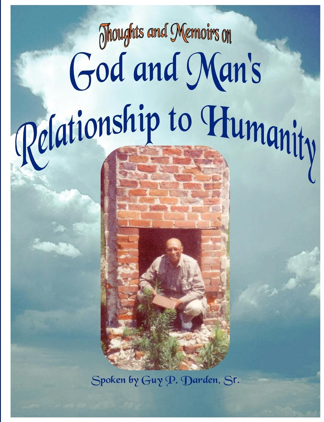Sr. Guy P. Darden God and Man.s Relationship to Humanity change your mind change your life
