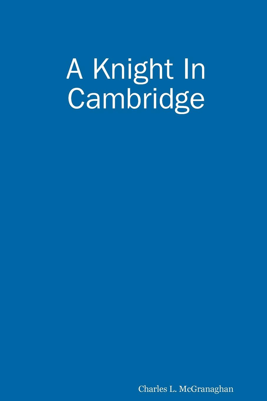 Charles Louis McGranaghan A Knight in Cambridge anouska knight a part of me