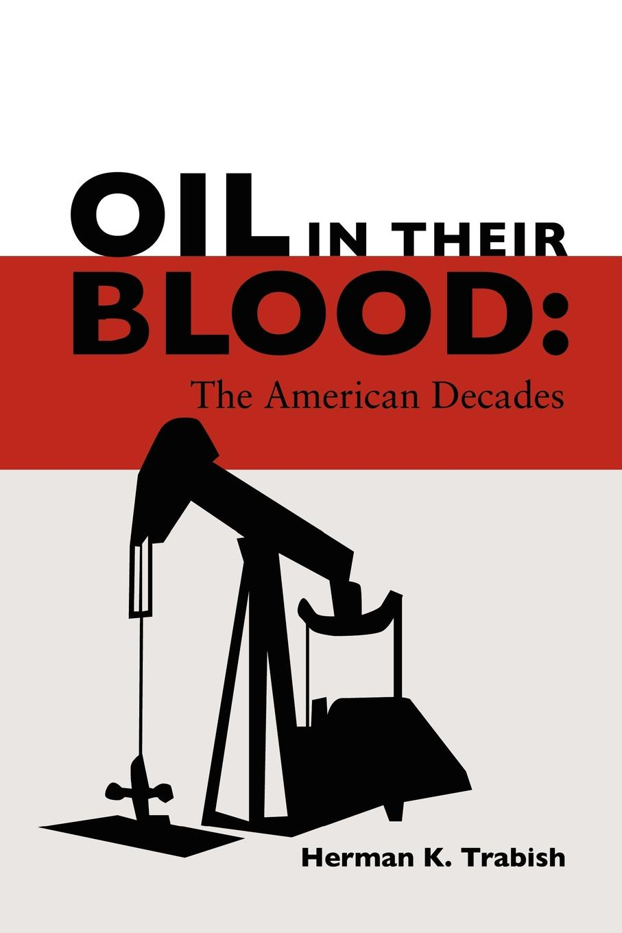 Herman K. Trabish Oil in Their Blood. The American Decades in cold blood