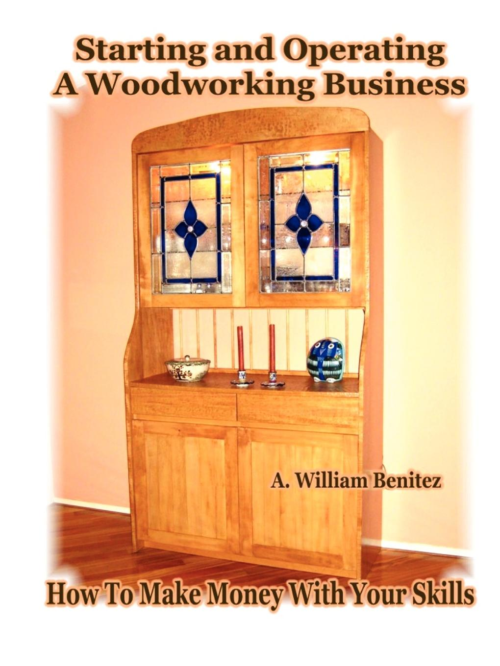 A. William Benitez Starting and Operating A Woodworking Business. How To Make Money With Your Skills j moore thomas last chance to get it right how to avoid eight deadly mistakes made with money