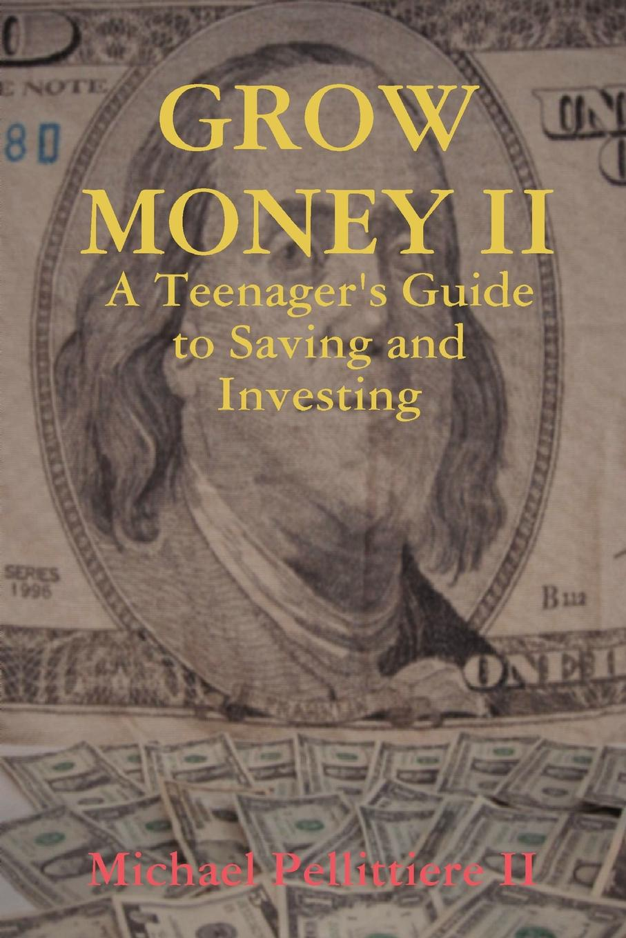 Michael Pellittiere II Grow Money II - A Teenager.s Guide to Saving and Investing david buckham executive s guide to solvency ii