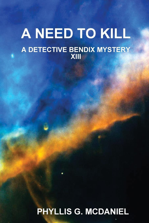 Фото - PHYLLIS G. MCDANIEL A NEED TO KILL. A DETECTIVE BENDIX MYSTERY XIII phyllis g mcdaniel life or death a detective bendix mystery v