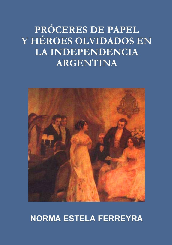 Norma Estela Ferreyra Proceres de Papel y Heroes Olvidados En La Independencia Argentina