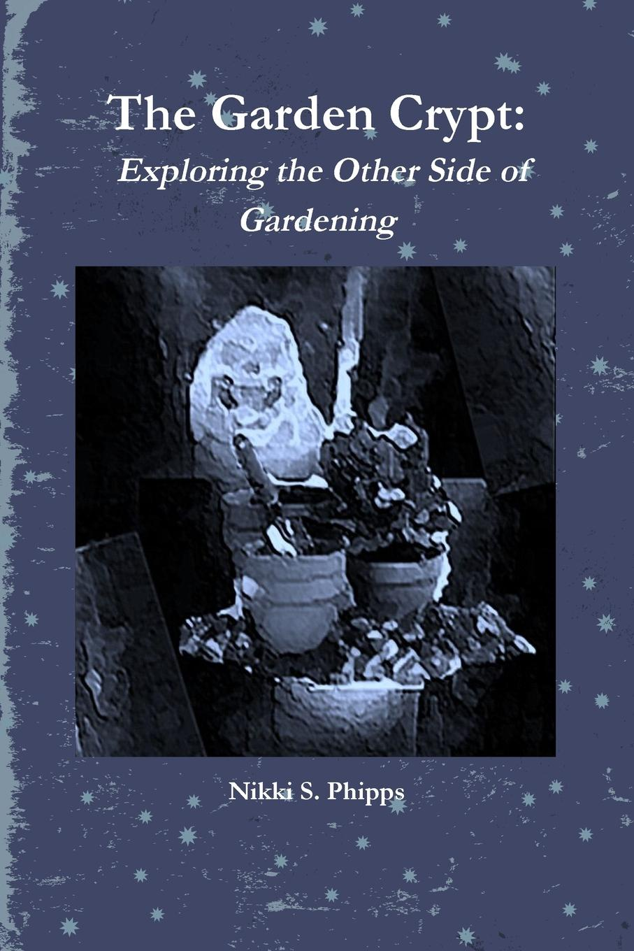 Nikki S. Phipps The Garden Crypt. Exploring the Other Side of Gardening yoshikawa hideaki the other side of secret vol 3