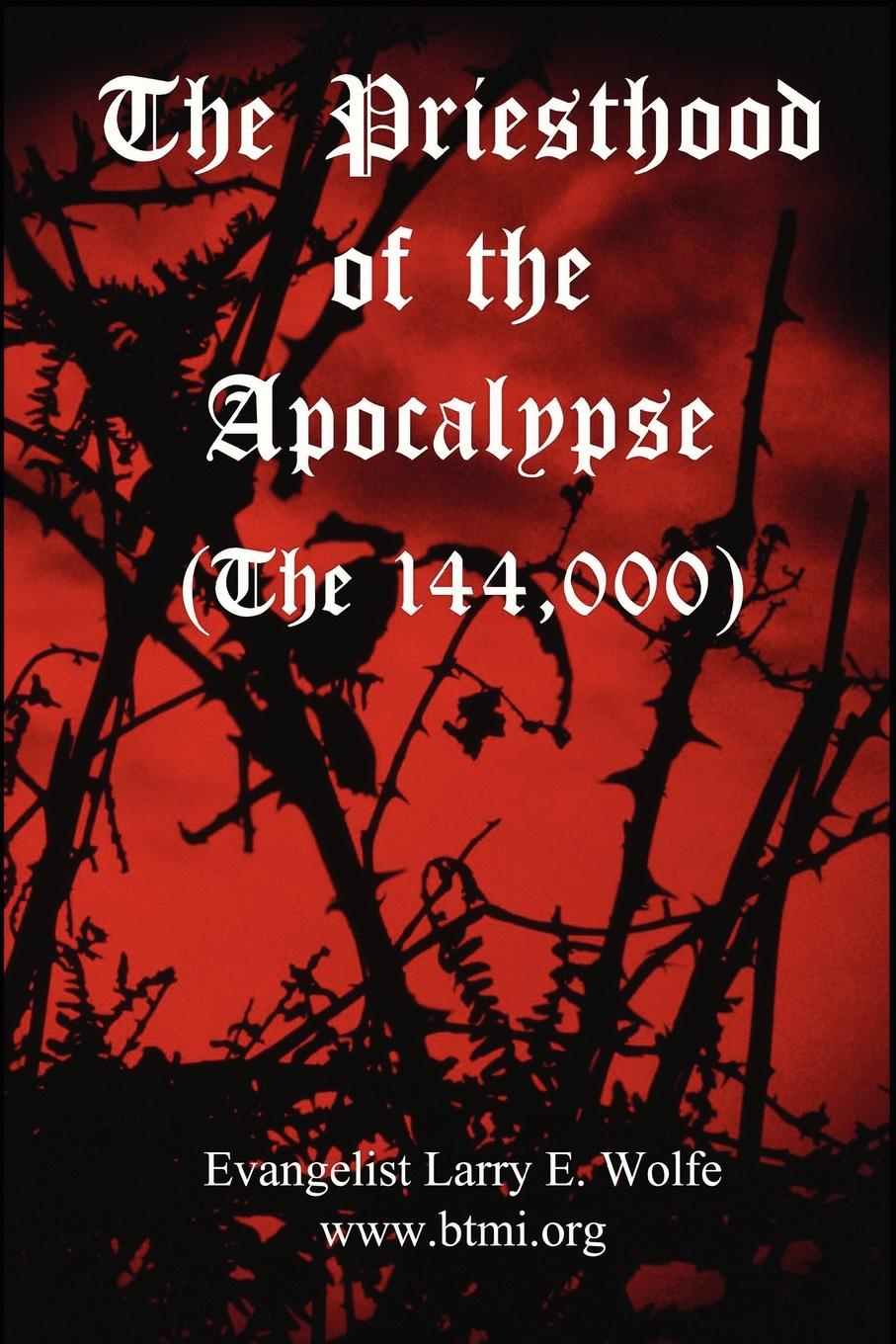 www. btmi.org, Evangelist Larry E. Wolfe The Priesthood Of The Apocalypse (The 144 Thousand) wrath of a mad god darkwar book 3