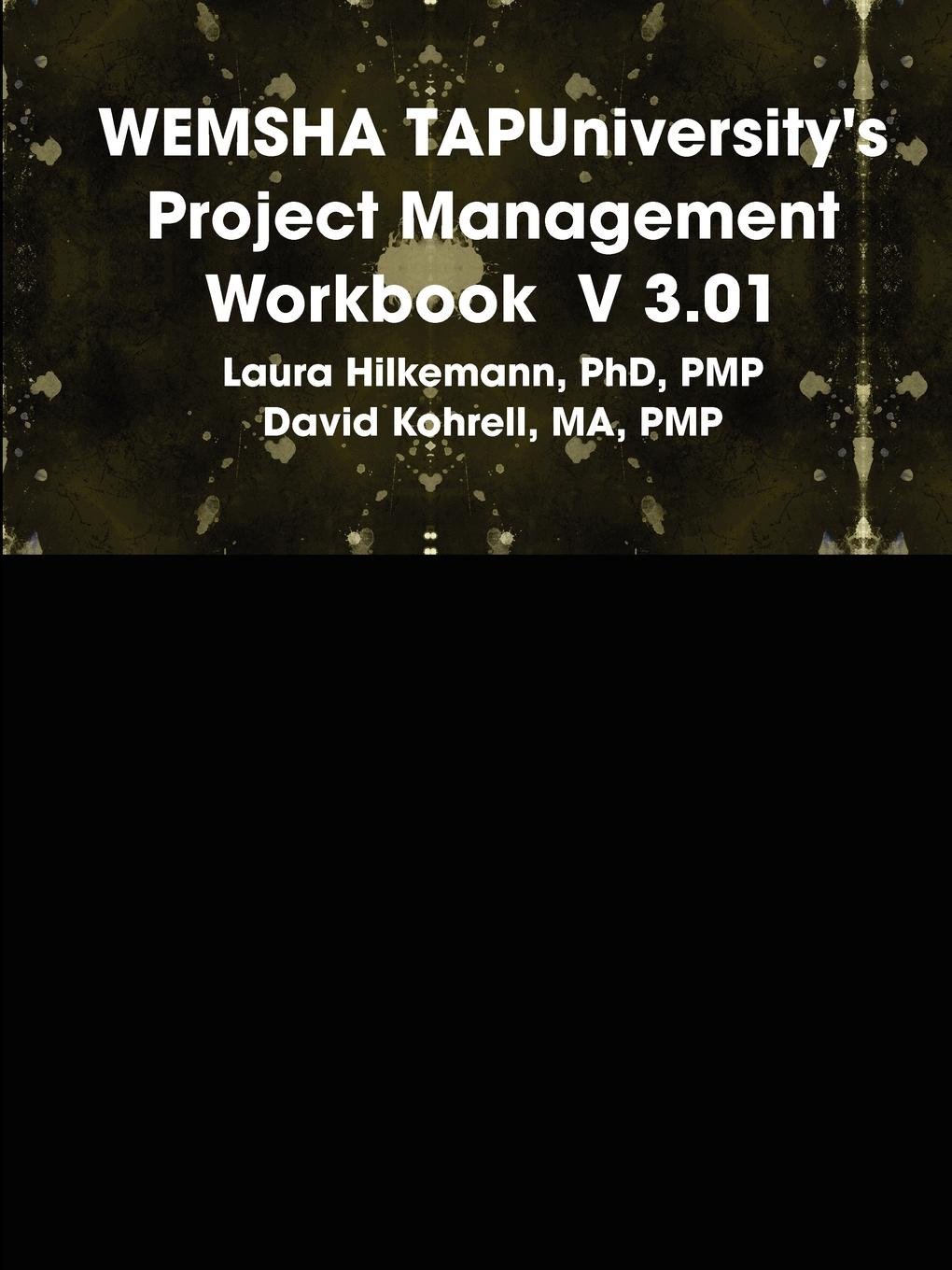 PhD PMP Laura Hilkemann, MA PMP David Kohrell WEMSHA TAPUniversity.s Project Management Workbook V 3.01 o connell fergus what you need to know about project management