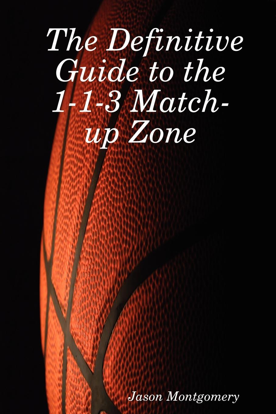 Jason Montgomery The Definitive Guide to the 1-1-3 Match-Up Zone firearms an illustrated history the definitive visual guide
