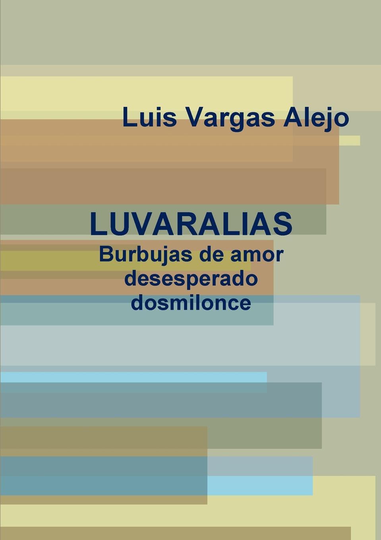 Luis Vargas Alejo LUVARALIAS.Burbujas de amor desesperado dosmilonce poemas de amor