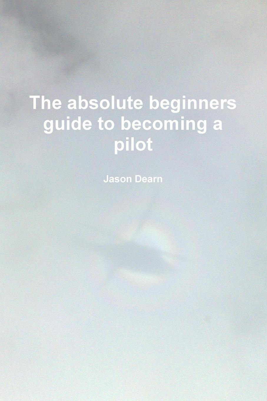 Jason Dearn The Absolute Beginners Guide to Becoming a Pilot the conran beginners guide to decorating