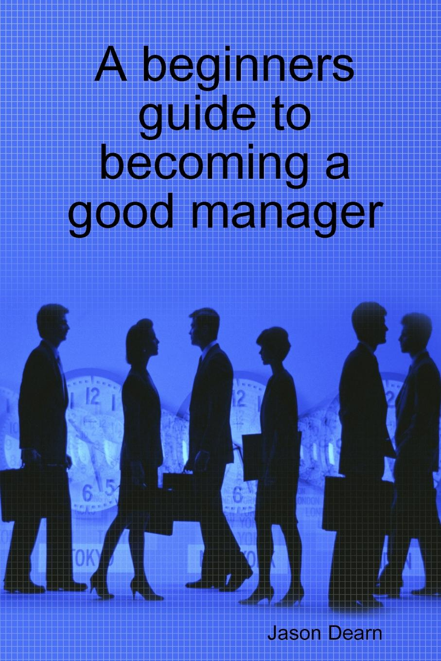 Jason Dearn A Beginners Guide to Becoming a Good Manager the conran beginners guide to decorating