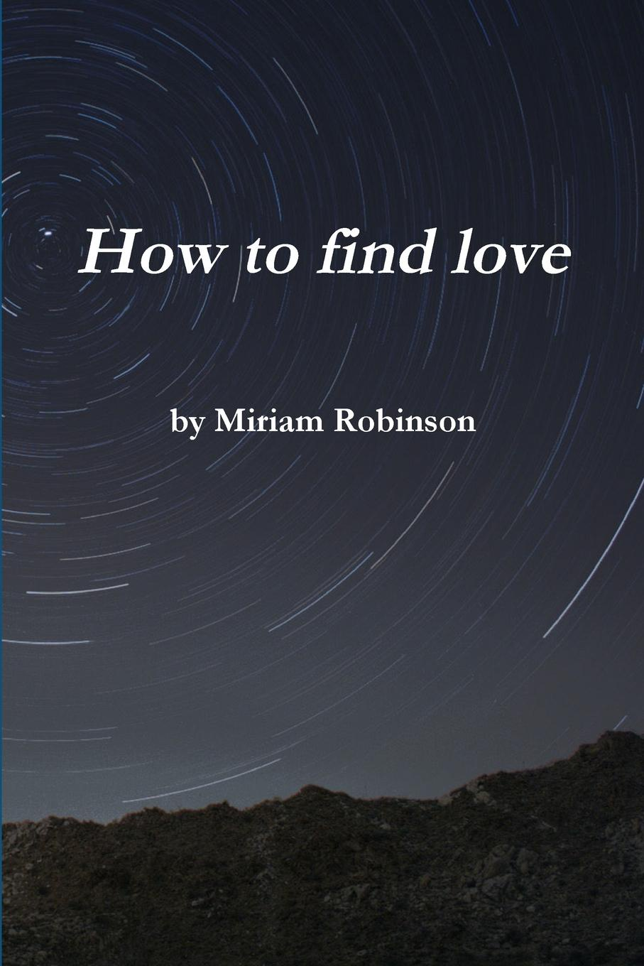 Miriam Robinson How to Find Love michael burchell no excuses how you can turn any workplace into a great one