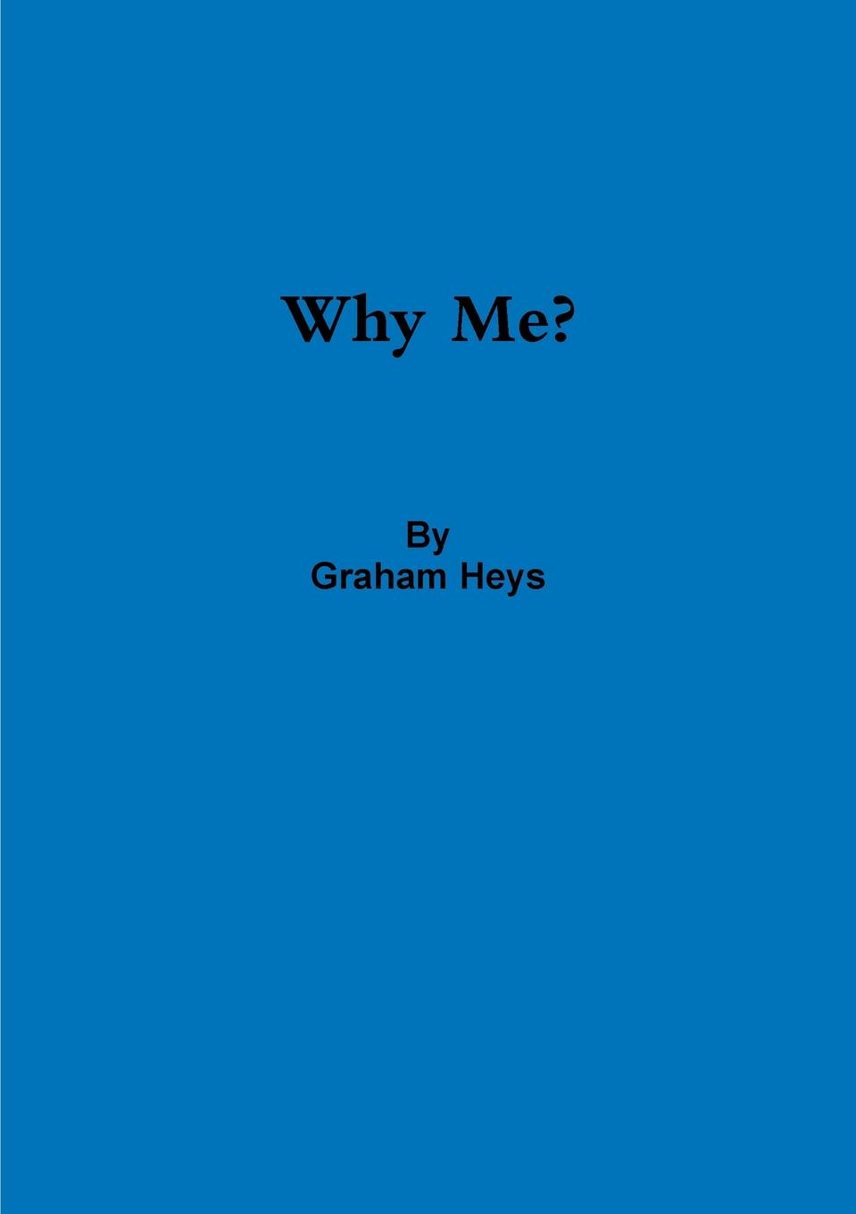 Graham Heys Why Me. a road to recovery