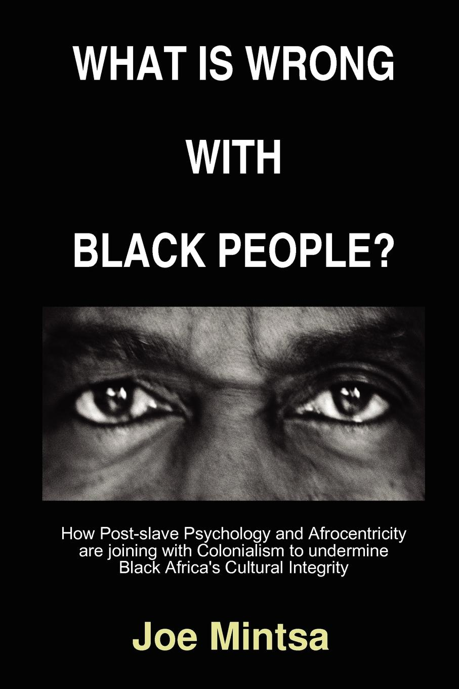 Joe Mintsa What is Wrong with Black People. - How Post-slave Psychology and Afrocentricity are joining with Colonialism to undermine Black Africa.s Cultural Integrity. combichrist combichrist what the f k is wrong with you people 2 cd