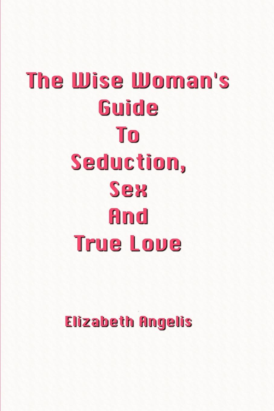 Elizabeth Angelis The Wise Woman.s Guide to Seduction, Sex and True Love barbara angelis de the 100 most asked questions about love sex and relationships