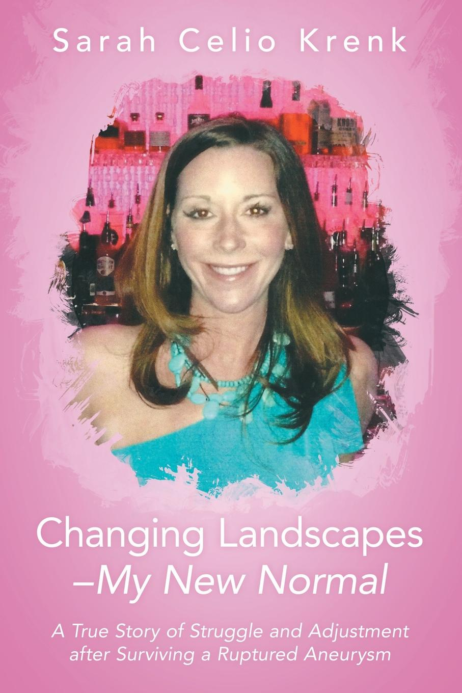 Sarah Krenk Changing Landscapes-My New Normal. A True Story of Struggle and Adjustment after Surviving a Ruptured Aneurysm sarah godfrey life works when a story of piecing happiness together for a successful life
