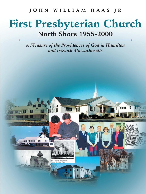 цена John William Haas Jr First Presbyterian Church North Shore 1955-2000. A Measure of the Providences of God in Hamilton and Ipswich Massachusetts в интернет-магазинах