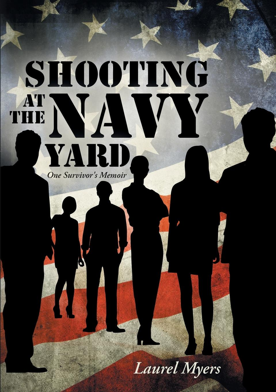 Laurel Myers Shooting at the Navy Yard. One Survivor.s Memoir the yard