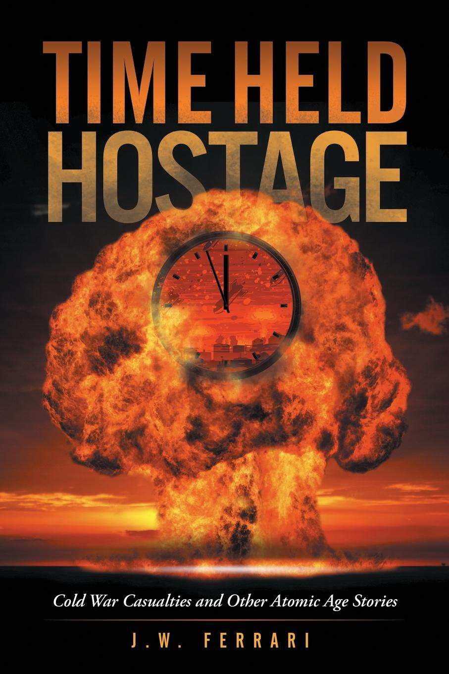 J.W. Ferrari Time Held Hostage. Cold War Casualties and Other Atomic Age Stories hostage taker