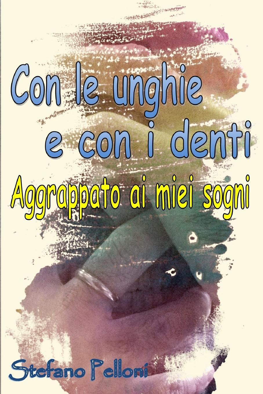 Stefano Pelloni Con le unghie e con i denti - aggrappato ai miei sogni stefano pelloni con le unghie e con i denti aggrappato ai miei sogni