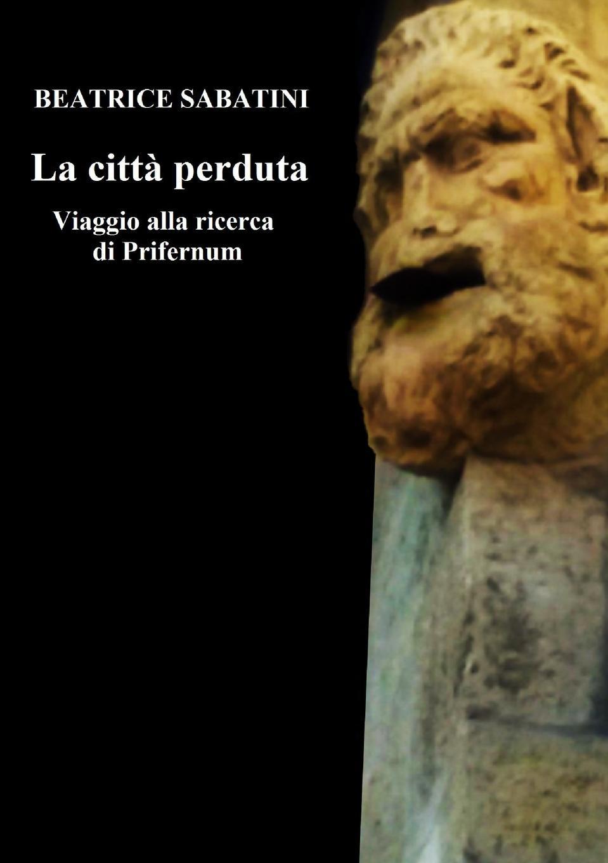 Beatrice Sabatini La citta perduta. Viaggio alla ricerca di Prifernum santo monti il comune di como