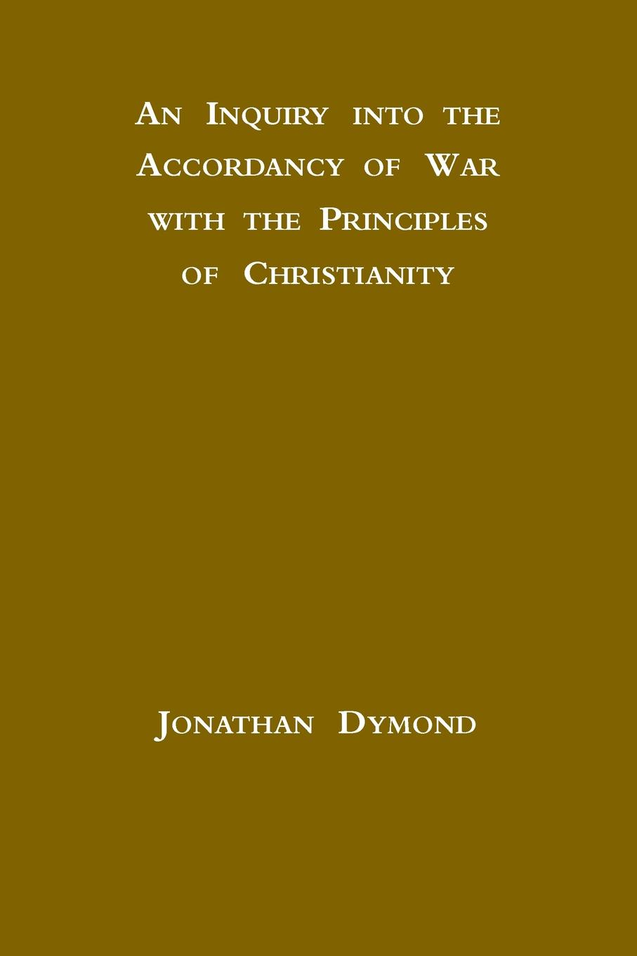 Jonathan Dymond An Inquiry into the Accordancy of War with the Principles of Christianity jonathan meades an encyclopaedia of myself