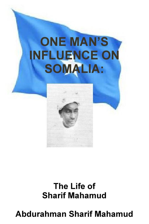 ABDURAHMAN SHARIF MAHAMUD One Man.s Influence on Somalia. The Life of Al-Sheikh Al-Sharif Mahamud Al-Sarrmann все цены