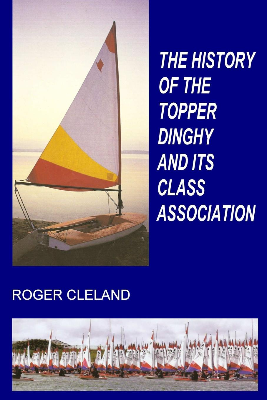 Roger Cleland THE HISTORY OF THE TOPPER DINGHY AND ITS CLASS ASSOCIATION hegel the end of history and the future