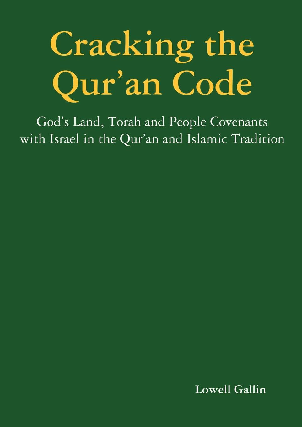 Lowell Gallin Cracking the Qur.an Code. God.s Land, Torah and People Covenants with Israel in the Qur.an and Islamic Tradition the israel museum jerusalem