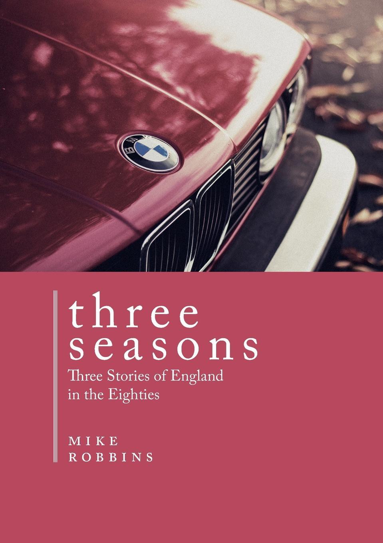 Mike Robbins Three Seasons. Three Stories of England in the Eighties