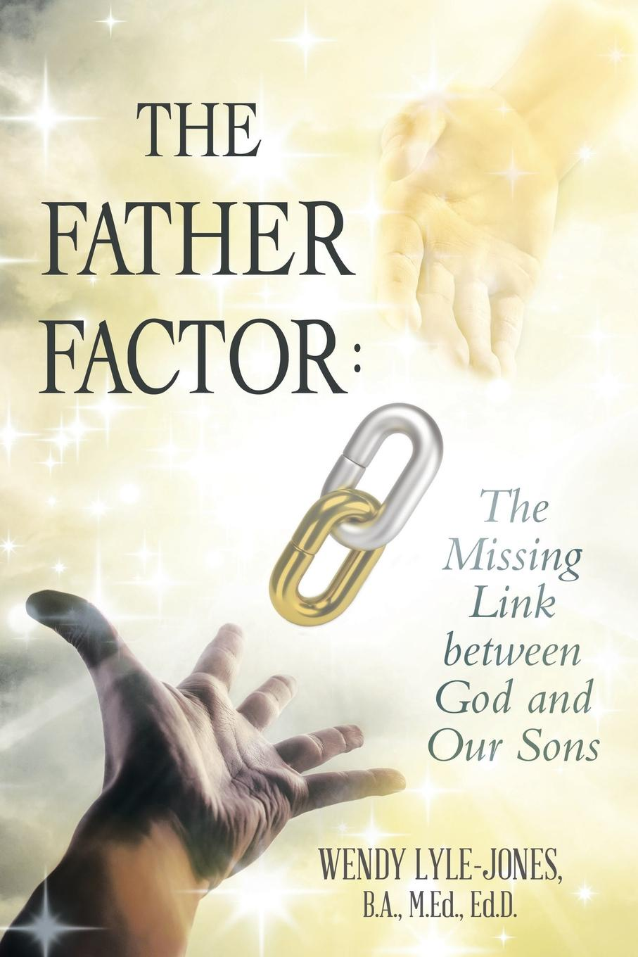 B.A. M.Ed. Ed.D. Wendy Lyle-Jones The Father Factor. The Missing Link between God and Our Sons michael gurian the purpose of boys helping our sons find meaning significance and direction in their lives