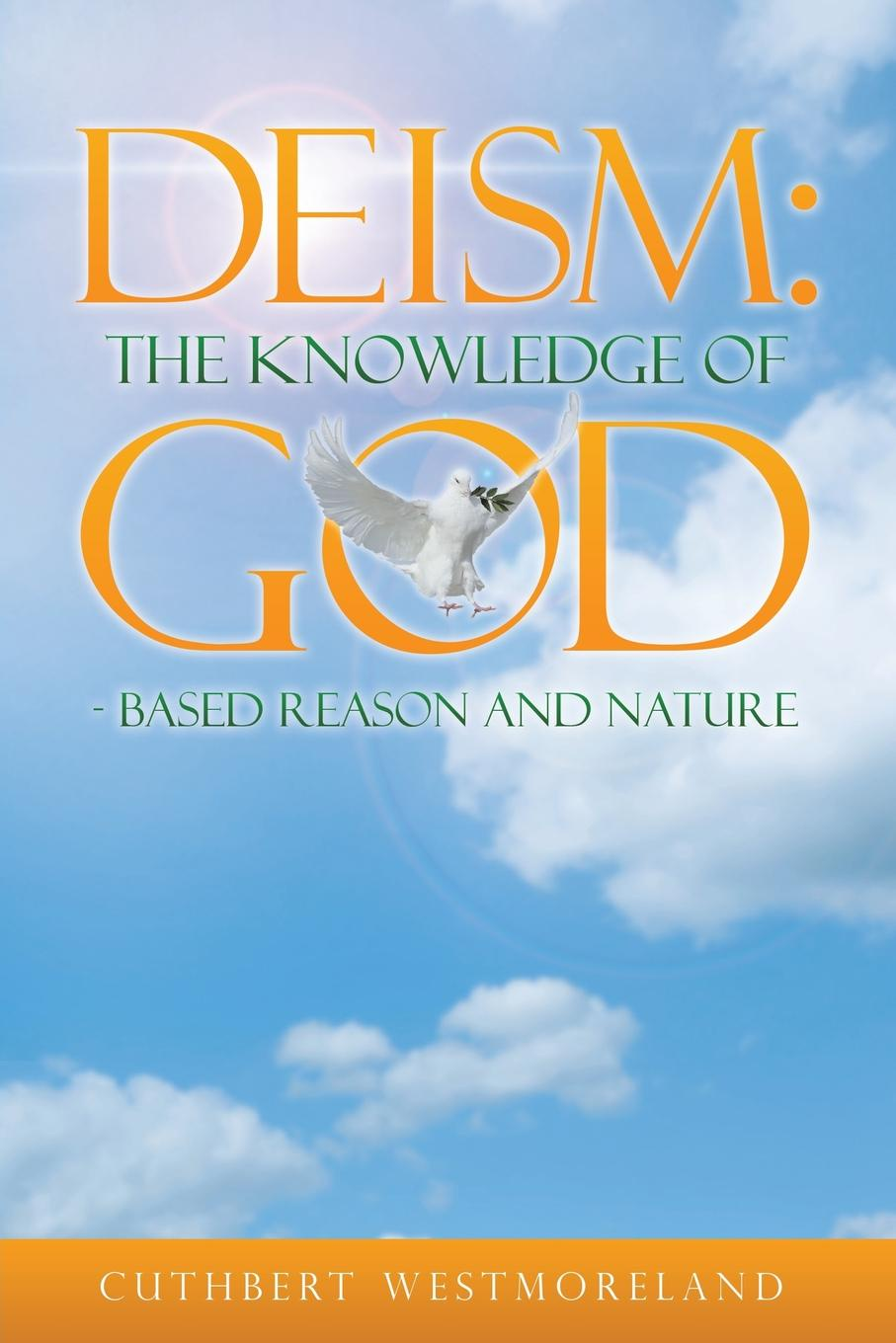 Cuthbert Westmoreland DEISM. The Knowledge of GOD - Based Reason and Nature an examination of the bible or an impartial investigation of supernatural and natural theology wherein the foundations of true religion are illustrated and established to which are added a rational system of faith and remarks on the union of