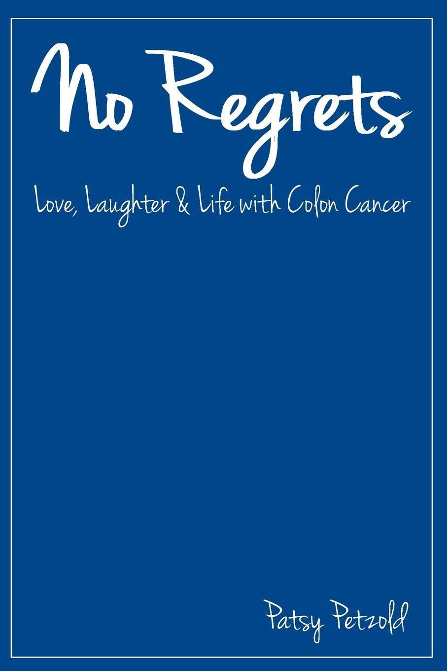 Patsy Petzold No Regrets. Love, Laughter and Life with Colon Cancer richard hobbs abc of colorectal cancer